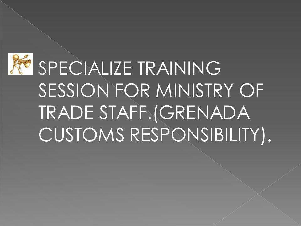 SPECIALIZE TRAINING SESSION FOR MINISTRY OF TRADE STAFF.(GRENADA CUSTOMS RESPONSIBILITY).