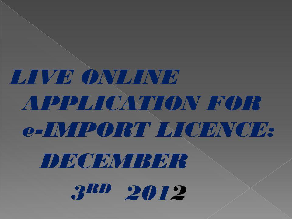 LIVE ONLINE APPLICATION FOR e-IMPORT LICENCE: DECEMBER 3 RD 2012