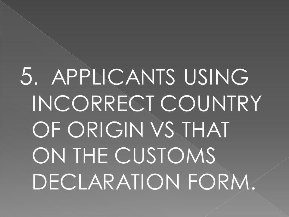 5. APPLICANTS USING INCORRECT COUNTRY OF ORIGIN VS THAT ON THE CUSTOMS DECLARATION FORM.