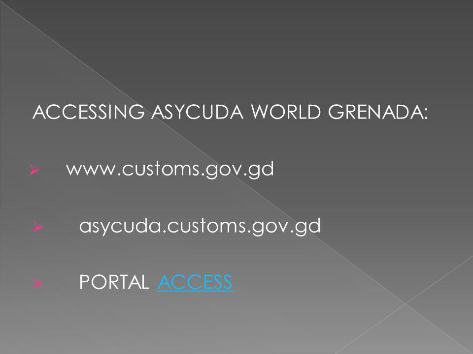 ACCESSING ASYCUDA WORLD GRENADA:  www.customs.gov.gd  asycuda.customs.gov.gd  PORTAL ACCESSACCESS