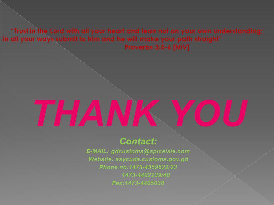 "THANK YOU Contact: E-MAIL: gdcustoms@spiceisle.com Website: asycuda.customs.gov.gd Phone no:1473-4359622/23 1473-4402239/40 Fax:1473-4405038 ""Trust in"