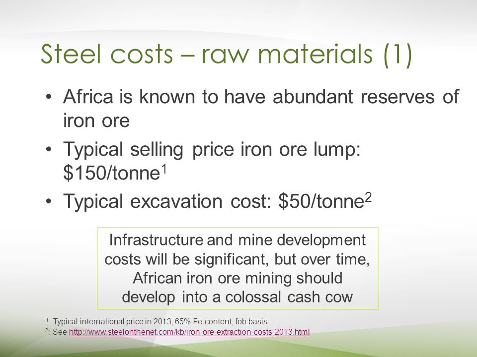 Steel costs – raw materials (1) Africa is known to have abundant reserves of iron ore Typical selling price iron ore lump: $150/tonne 1 Typical excavation cost: $50/tonne 2 2 : See http://www.steelonthenet.com/kb/iron-ore-extraction-costs-2013.htmlhttp://www.steelonthenet.com/kb/iron-ore-extraction-costs-2013.html 1 : Typical international price in 2013, 65% Fe content, fob basis Infrastructure and mine development costs will be significant, but over time, African iron ore mining should develop into a colossal cash cow