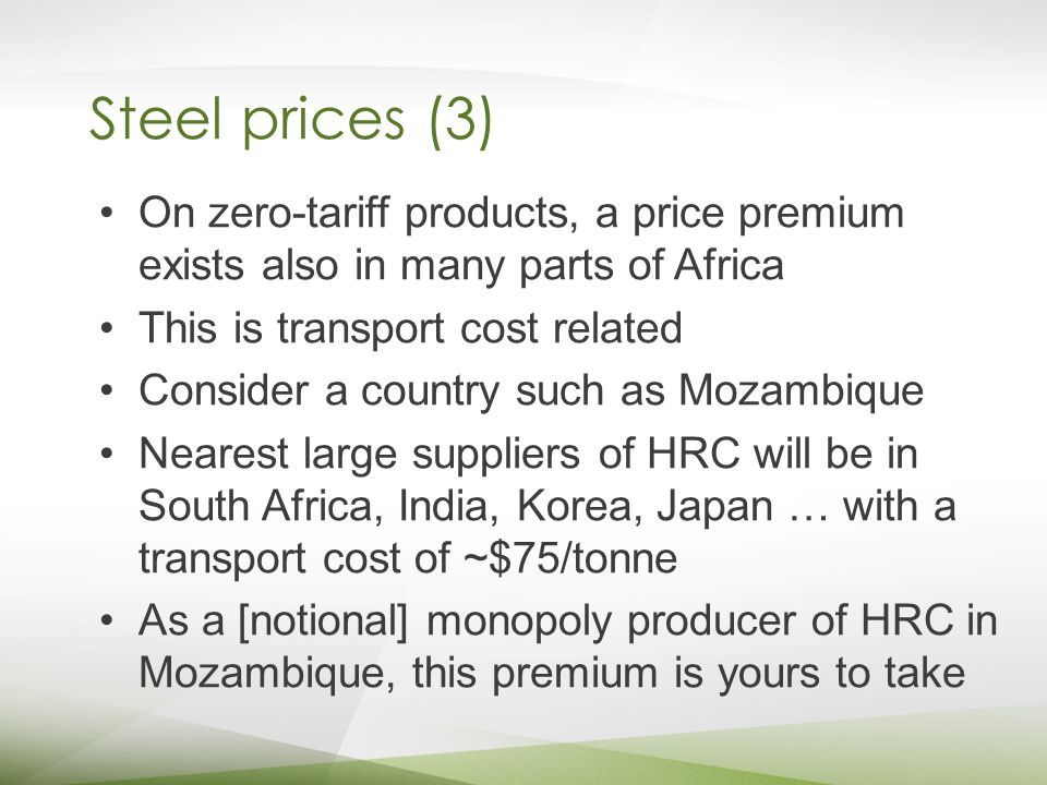 Steel prices (3) On zero-tariff products, a price premium exists also in many parts of Africa This is transport cost related Consider a country such as Mozambique Nearest large suppliers of HRC will be in South Africa, India, Korea, Japan … with a transport cost of ~$75/tonne As a [notional] monopoly producer of HRC in Mozambique, this premium is yours to take