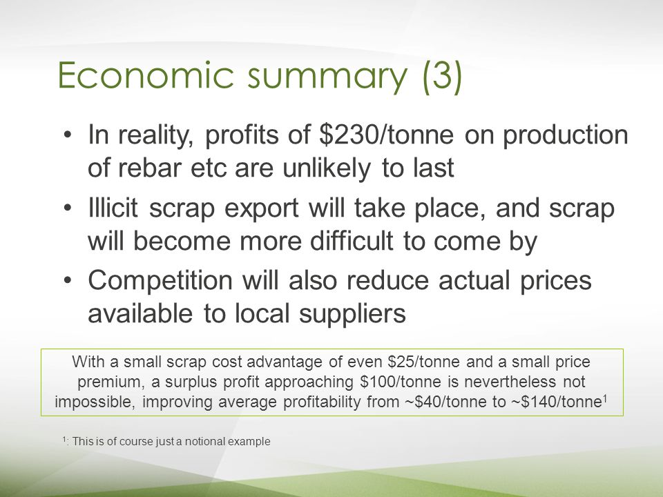 Economic summary (3) In reality, profits of $230/tonne on production of rebar etc are unlikely to last Illicit scrap export will take place, and scrap will become more difficult to come by Competition will also reduce actual prices available to local suppliers With a small scrap cost advantage of even $25/tonne and a small price premium, a surplus profit approaching $100/tonne is nevertheless not impossible, improving average profitability from ~$40/tonne to ~$140/tonne 1 1 : This is of course just a notional example