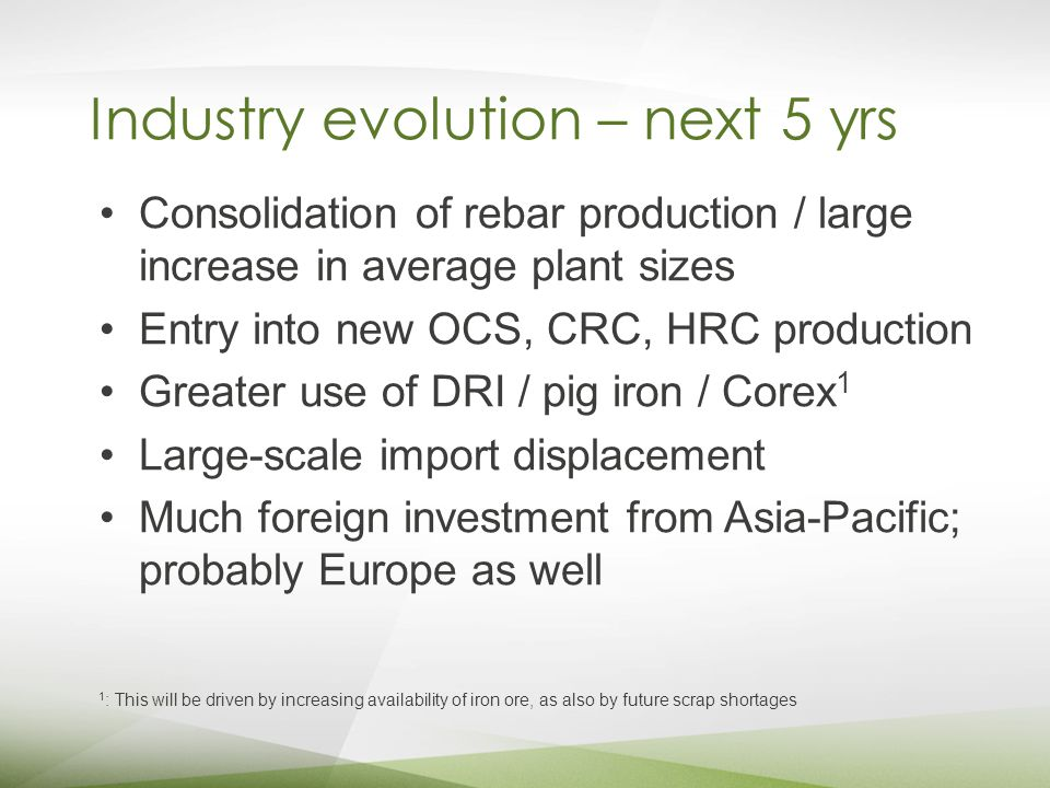 Industry evolution – next 5 yrs Consolidation of rebar production / large increase in average plant sizes Entry into new OCS, CRC, HRC production Greater use of DRI / pig iron / Corex 1 Large-scale import displacement Much foreign investment from Asia-Pacific; probably Europe as well 1 : This will be driven by increasing availability of iron ore, as also by future scrap shortages