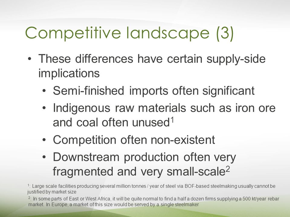 Competitive landscape (3) These differences have certain supply-side implications Semi-finished imports often significant Indigenous raw materials such as iron ore and coal often unused 1 Competition often non-existent Downstream production often very fragmented and very small-scale 2 1 : Large scale facilities producing several million tonnes / year of steel via BOF-based steelmaking usually cannot be justified by market size 2 : In some parts of East or West Africa, it will be quite normal to find a half a dozen firms supplying a 500 kt/year rebar market.