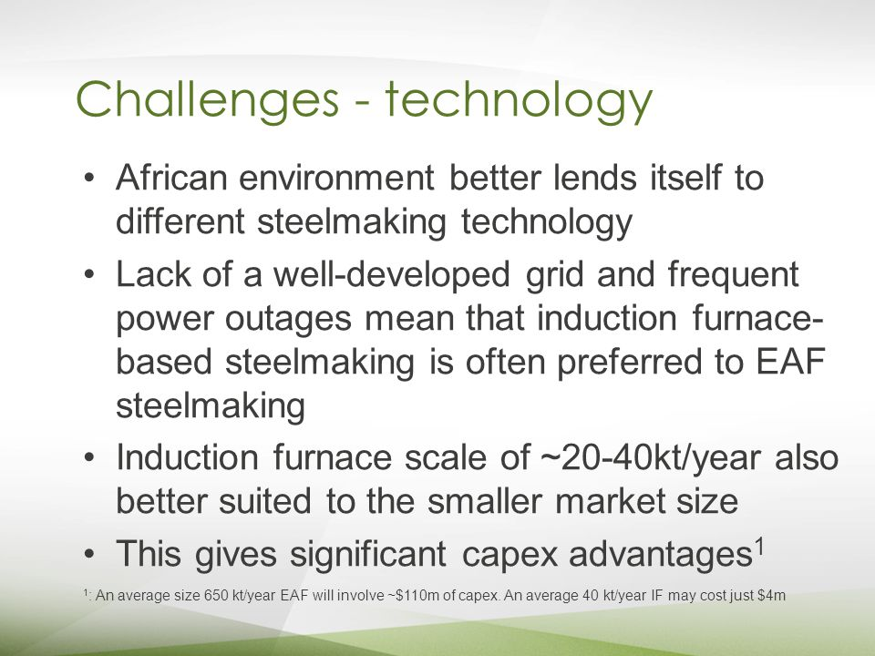 Challenges - technology African environment better lends itself to different steelmaking technology Lack of a well-developed grid and frequent power outages mean that induction furnace- based steelmaking is often preferred to EAF steelmaking Induction furnace scale of ~20-40kt/year also better suited to the smaller market size This gives significant capex advantages 1 1 : An average size 650 kt/year EAF will involve ~$110m of capex.