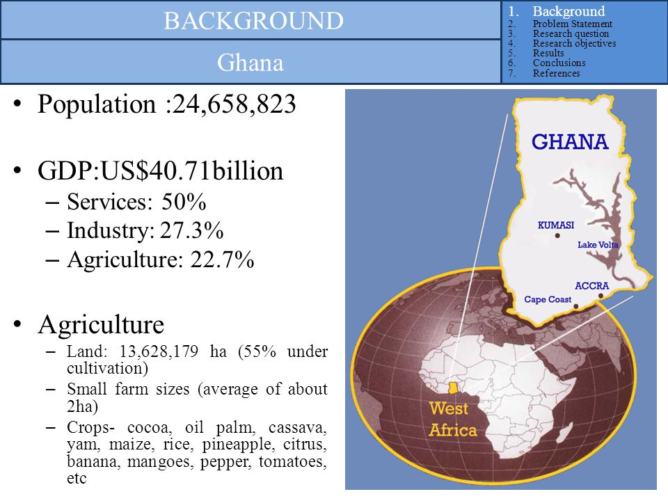 Population :24,658,823 GDP:US$40.71billion – Services: 50% – Industry: 27.3% – Agriculture: 22.7% Agriculture – Land: 13,628,179 ha (55% under cultivation) – Small farm sizes (average of about 2ha) – Crops- cocoa, oil palm, cassava, yam, maize, rice, pineapple, citrus, banana, mangoes, pepper, tomatoes, etc 1.Background 2.Problem Statement 3.Research question 4.Research objectives 5.Results 6.Conclusions 7.References BACKGROUND Ghana
