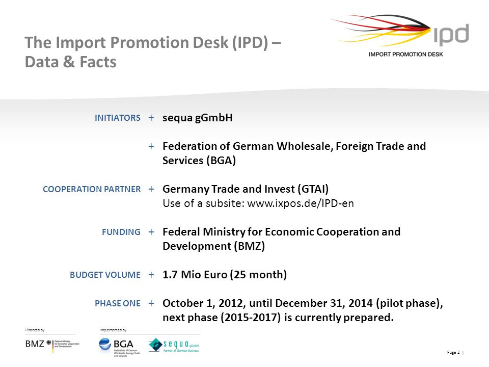 Financed by Implemented by Page 2 | The Import Promotion Desk (IPD) – Data & Facts +sequa gGmbH +Federation of German Wholesale, Foreign Trade and Ser