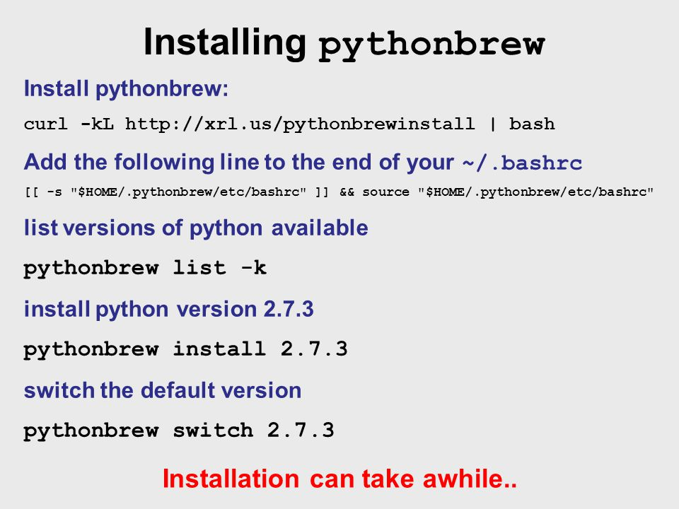 Installing pythonbrew Install pythonbrew: curl -kL http://xrl.us/pythonbrewinstall | bash Add the following line to the end of your ~/.bashrc [[ -s $HOME/.pythonbrew/etc/bashrc ]] && source $HOME/.pythonbrew/etc/bashrc list versions of python available pythonbrew list -k install python version 2.7.3 pythonbrew install 2.7.3 switch the default version pythonbrew switch 2.7.3 Installation can take awhile..