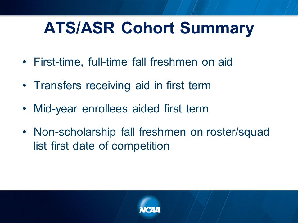 ATS/ASR Cohort Summary First-time, full-time fall freshmen on aid Transfers receiving aid in first term Mid-year enrollees aided first term Non-scholarship fall freshmen on roster/squad list first date of competition