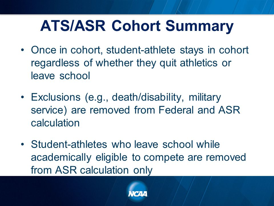 ATS/ASR Cohort Summary Once in cohort, student-athlete stays in cohort regardless of whether they quit athletics or leave school Exclusions (e.g., death/disability, military service) are removed from Federal and ASR calculation Student-athletes who leave school while academically eligible to compete are removed from ASR calculation only