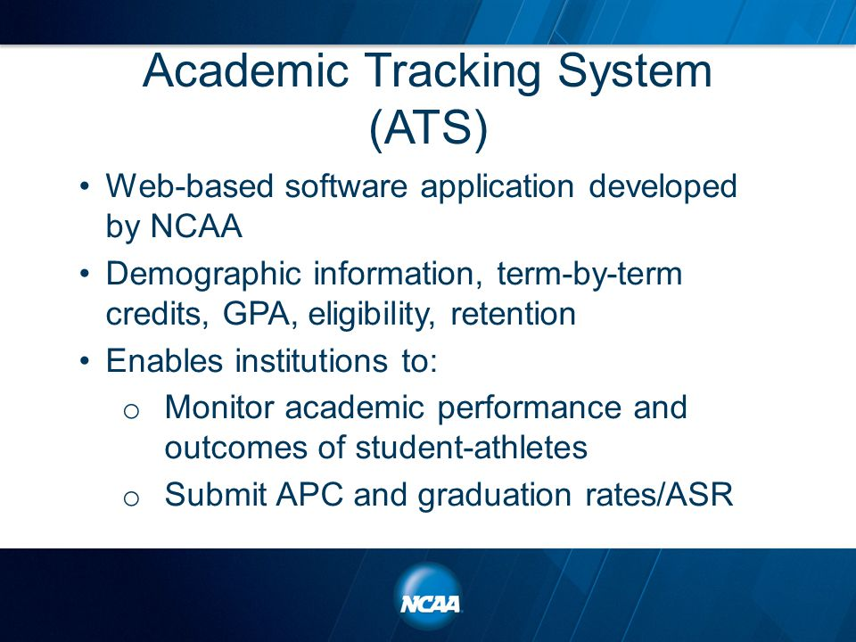 Academic Tracking System (ATS) Web-based software application developed by NCAA Demographic information, term-by-term credits, GPA, eligibility, retention Enables institutions to: o Monitor academic performance and outcomes of student-athletes o Submit APC and graduation rates/ASR