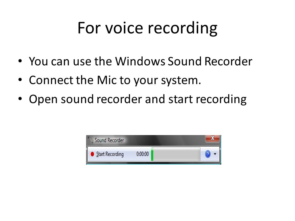 For voice recording You can use the Windows Sound Recorder Connect the Mic to your system.