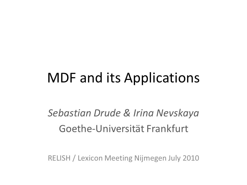 MDF and its Applications Sebastian Drude & Irina Nevskaya Goethe-Universität Frankfurt RELISH / Lexicon Meeting Nijmegen July 2010