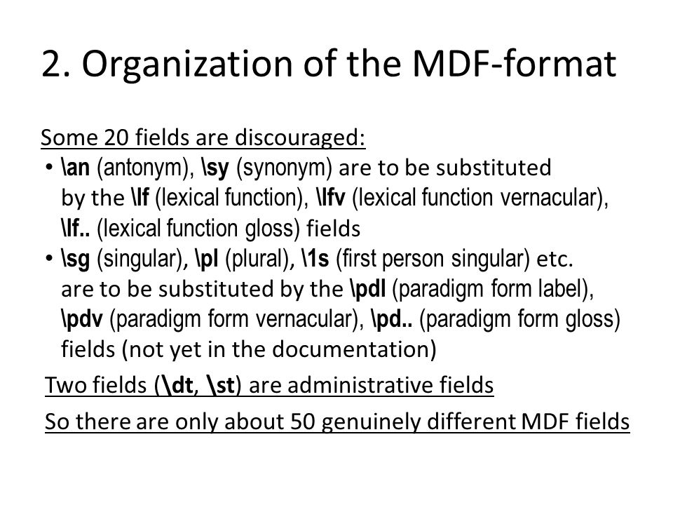 2. Organization of the MDF-format Some 20 fields are discouraged: \an (antonym), \sy (synonym) are to be substituted by the \lf (lexical function), \l