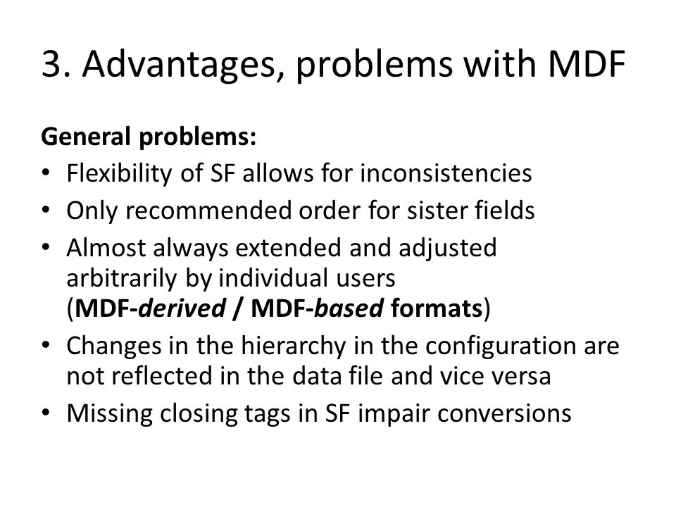 3. Advantages, problems with MDF General problems: Flexibility of SF allows for inconsistencies Only recommended order for sister fields Almost always