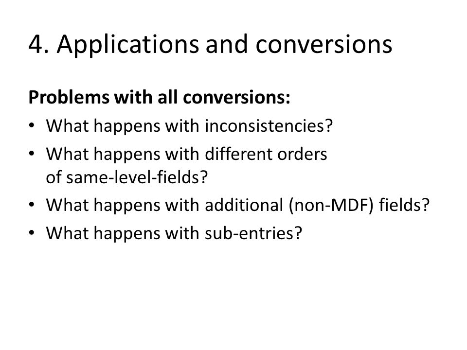 4. Applications and conversions Problems with all conversions: What happens with inconsistencies? What happens with different orders of same-level-fie