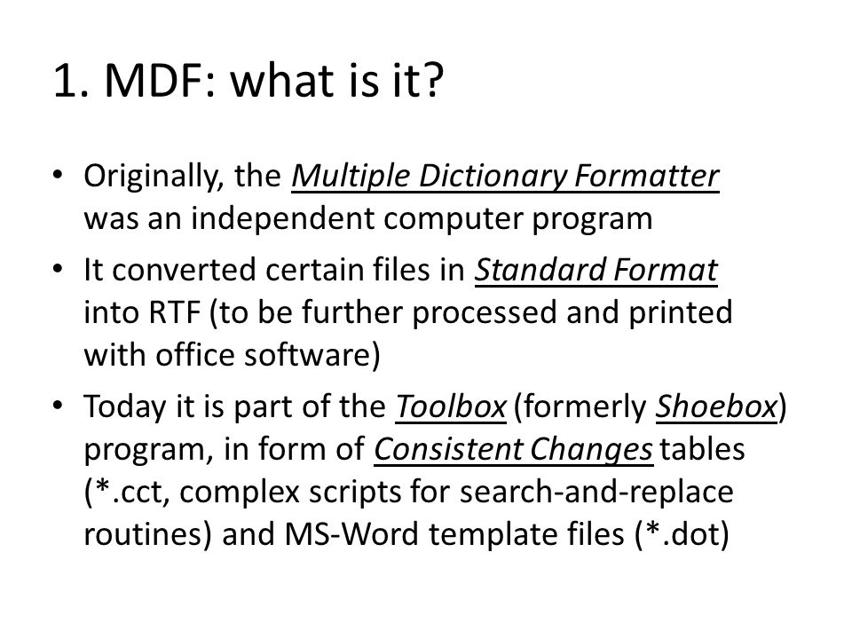 1. MDF: what is it? Originally, the Multiple Dictionary Formatter was an independent computer program It converted certain files in Standard Format in
