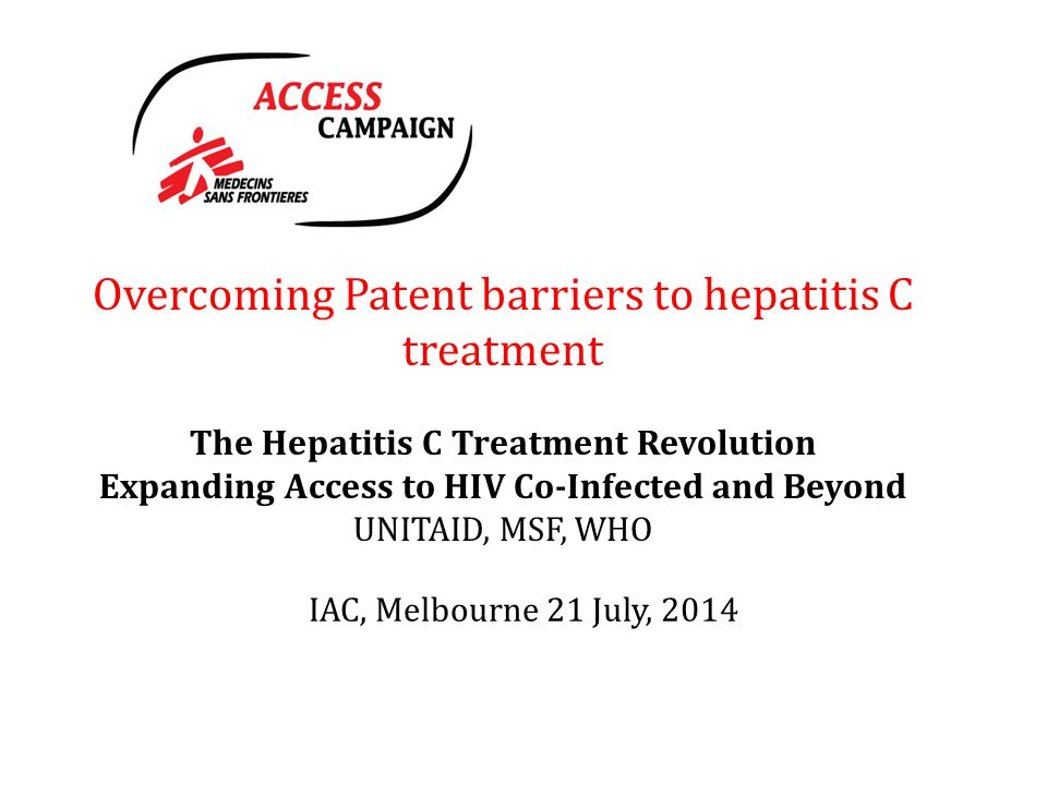 Overcoming Patent barriers to hepatitis C treatment The Hepatitis C Treatment Revolution Expanding Access to HIV Co-Infected and Beyond UNITAID, MSF, WHO IAC, Melbourne 21 July, 2014