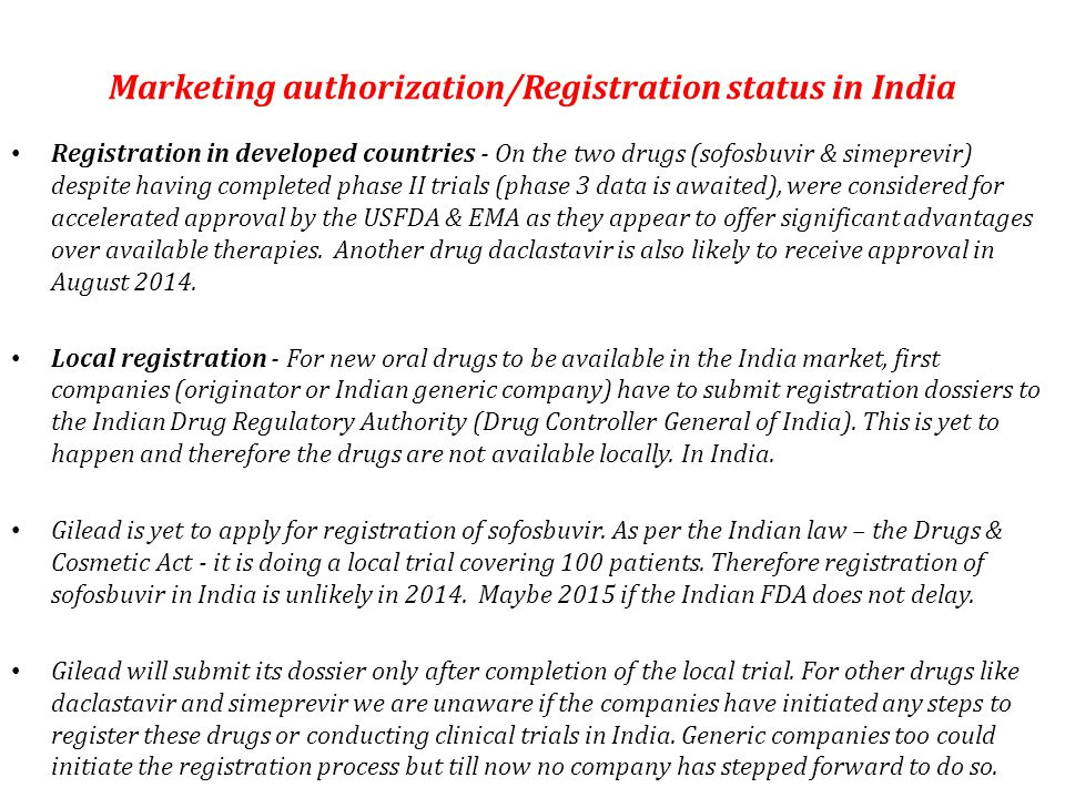Marketing authorization/Registration status in India Registration in developed countries - On the two drugs (sofosbuvir & simeprevir) despite having completed phase II trials (phase 3 data is awaited), were considered for accelerated approval by the USFDA & EMA as they appear to offer significant advantages over available therapies.