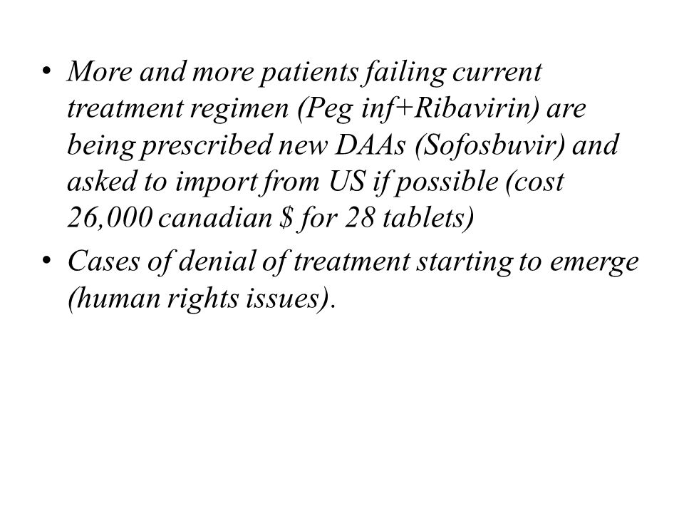 More and more patients failing current treatment regimen (Peg inf+Ribavirin) are being prescribed new DAAs (Sofosbuvir) and asked to import from US if possible (cost 26,000 canadian $ for 28 tablets) Cases of denial of treatment starting to emerge (human rights issues).