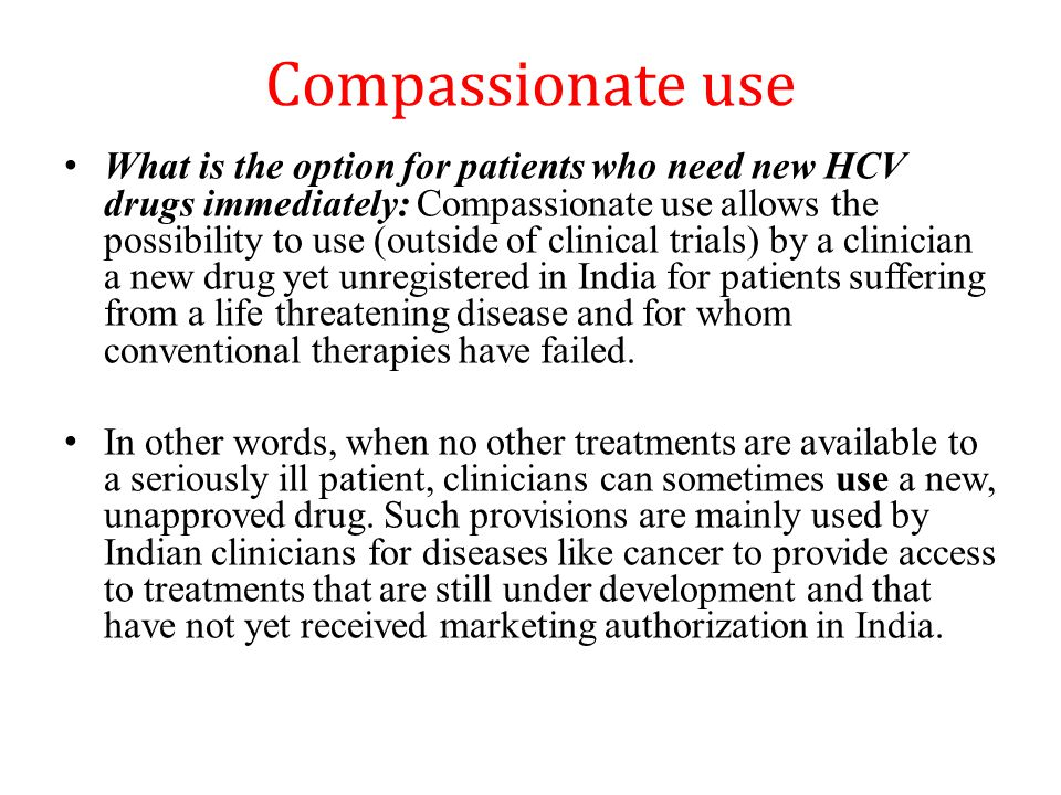 Compassionate use What is the option for patients who need new HCV drugs immediately: Compassionate use allows the possibility to use (outside of clinical trials) by a clinician a new drug yet unregistered in India for patients suffering from a life threatening disease and for whom conventional therapies have failed.
