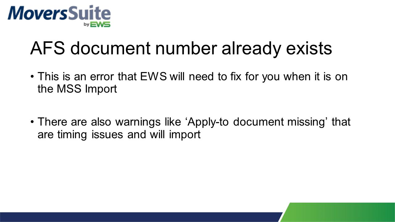 AFS document number already exists This is an error that EWS will need to fix for you when it is on the MSS Import There are also warnings like 'Apply-to document missing' that are timing issues and will import