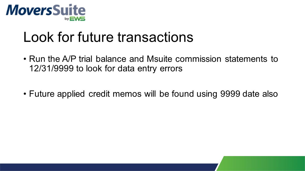 Look for future transactions Run the A/P trial balance and Msuite commission statements to 12/31/9999 to look for data entry errors Future applied credit memos will be found using 9999 date also