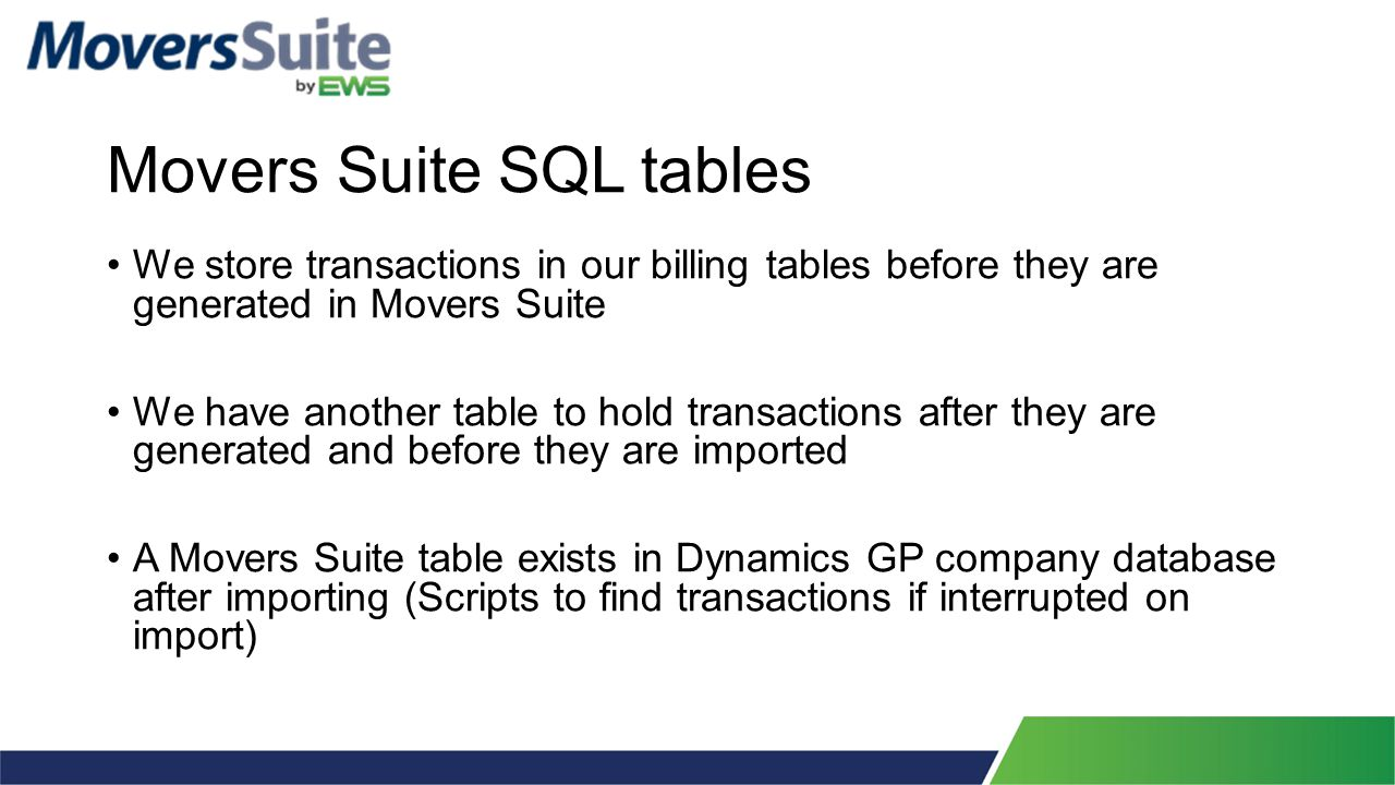 Movers Suite SQL tables We store transactions in our billing tables before they are generated in Movers Suite We have another table to hold transactions after they are generated and before they are imported A Movers Suite table exists in Dynamics GP company database after importing (Scripts to find transactions if interrupted on import)