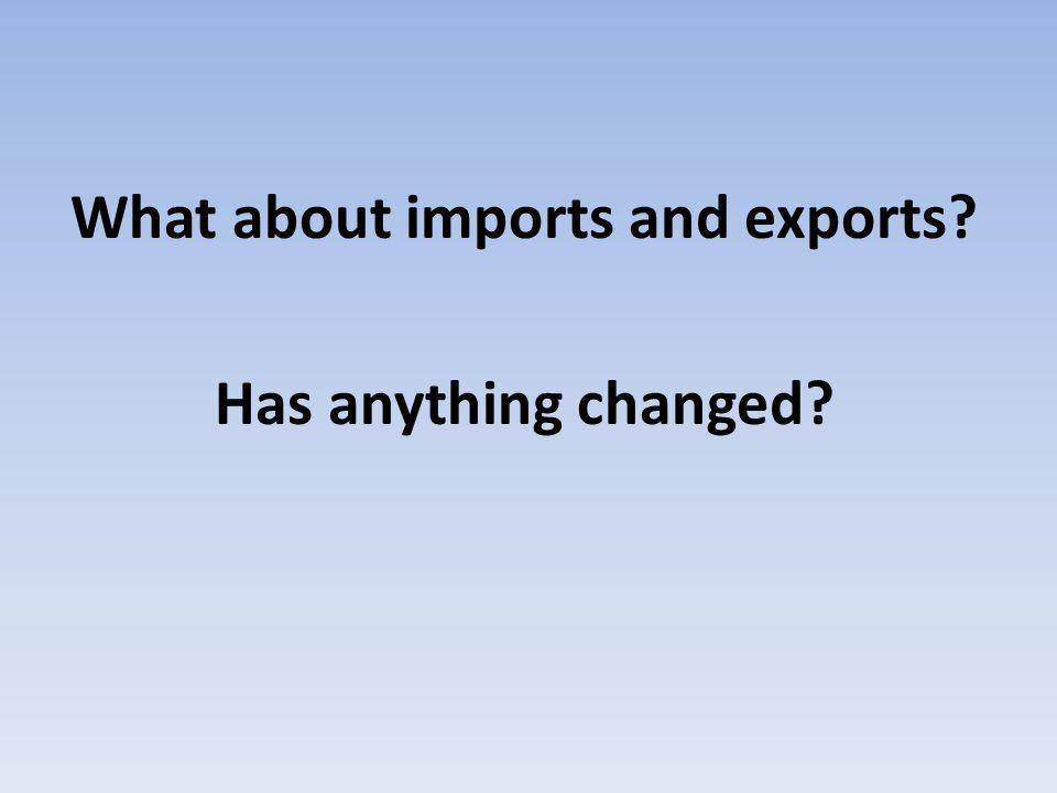 What about imports and exports Has anything changed