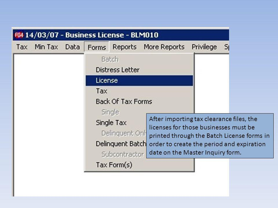 After importing tax clearance files, the licenses for those businesses must be printed through the Batch License forms in order to create the period and expiration date on the Master Inquiry form.