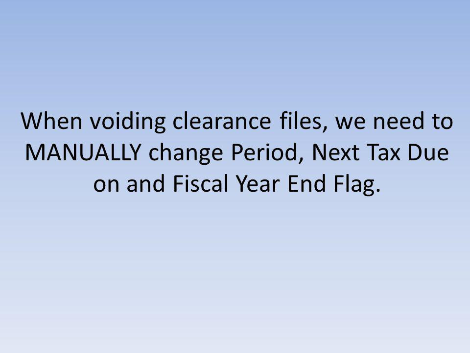When voiding clearance files, we need to MANUALLY change Period, Next Tax Due on and Fiscal Year End Flag.