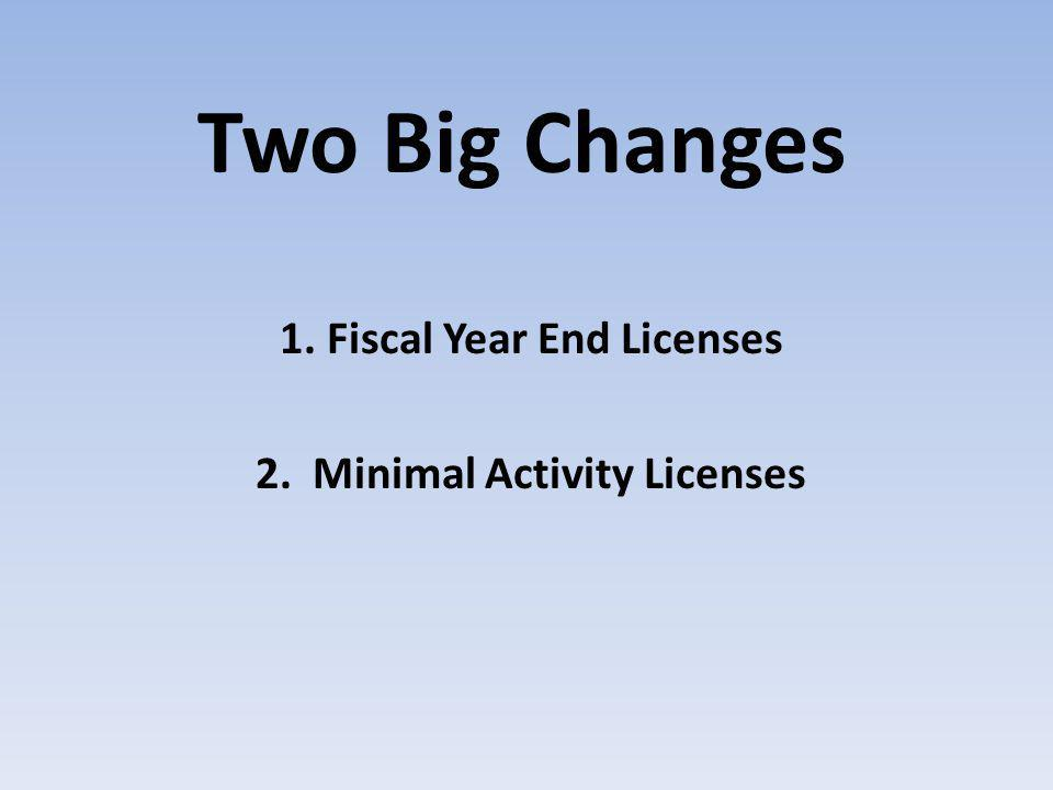 Two Big Changes 1. Fiscal Year End Licenses 2. Minimal Activity Licenses