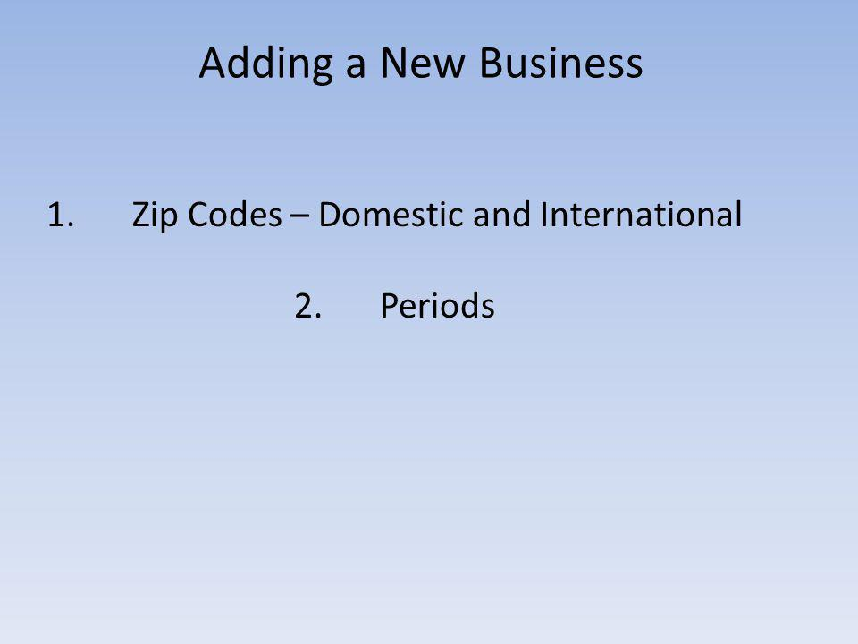 Adding a New Business 1.Zip Codes – Domestic and International 2.Periods