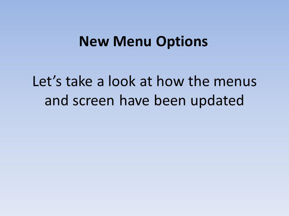 Let's take a look at how the menus and screen have been updated New Menu Options