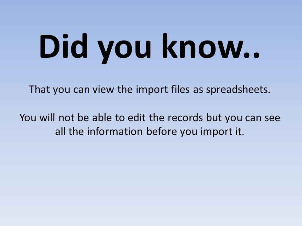 Did you know.. That you can view the import files as spreadsheets.
