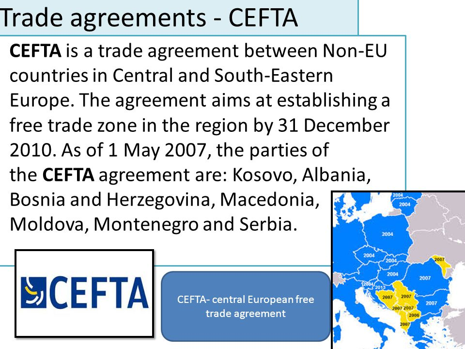 Trade agreements - CEFTA CEFTA is a trade agreement between Non-EU countries in Central and South-Eastern Europe. The agreement aims at establishing a