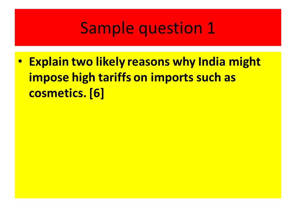 Sample question 1 Explain two likely reasons why India might impose high tariffs on imports such as cosmetics. [6]