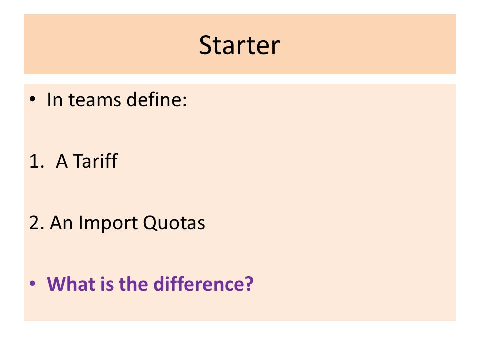 Starter In teams define: 1.A Tariff 2. An Import Quotas What is the difference?