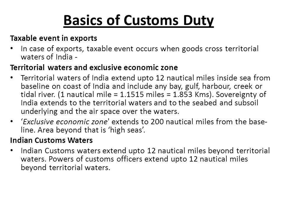 Basics of Customs Duty Taxable event in exports In case of exports, taxable event occurs when goods cross territorial waters of India - Territorial waters and exclusive economic zone Territorial waters of India extend upto 12 nautical miles inside sea from baseline on coast of India and include any bay, gulf, harbour, creek or tidal river.
