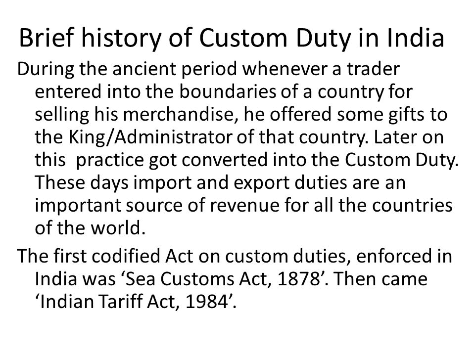 Brief history of Custom Duty in India During the ancient period whenever a trader entered into the boundaries of a country for selling his merchandise, he offered some gifts to the King/Administrator of that country.