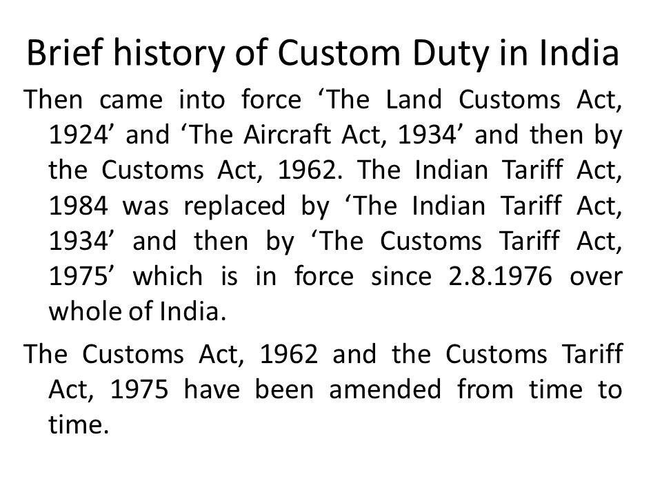 Brief history of Custom Duty in India Then came into force 'The Land Customs Act, 1924' and 'The Aircraft Act, 1934' and then by the Customs Act, 1962.