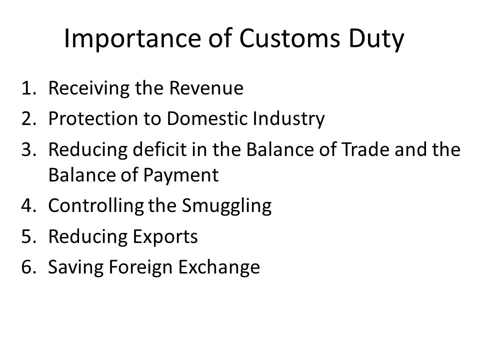 Importance of Customs Duty 1.Receiving the Revenue 2.Protection to Domestic Industry 3.Reducing deficit in the Balance of Trade and the Balance of Payment 4.Controlling the Smuggling 5.Reducing Exports 6.Saving Foreign Exchange