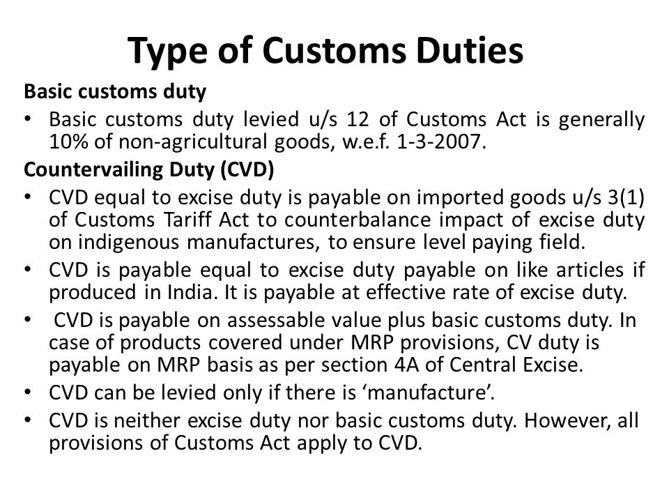 Type of Customs Duties Basic customs duty Basic customs duty levied u/s 12 of Customs Act is generally 10% of non-agricultural goods, w.e.f.