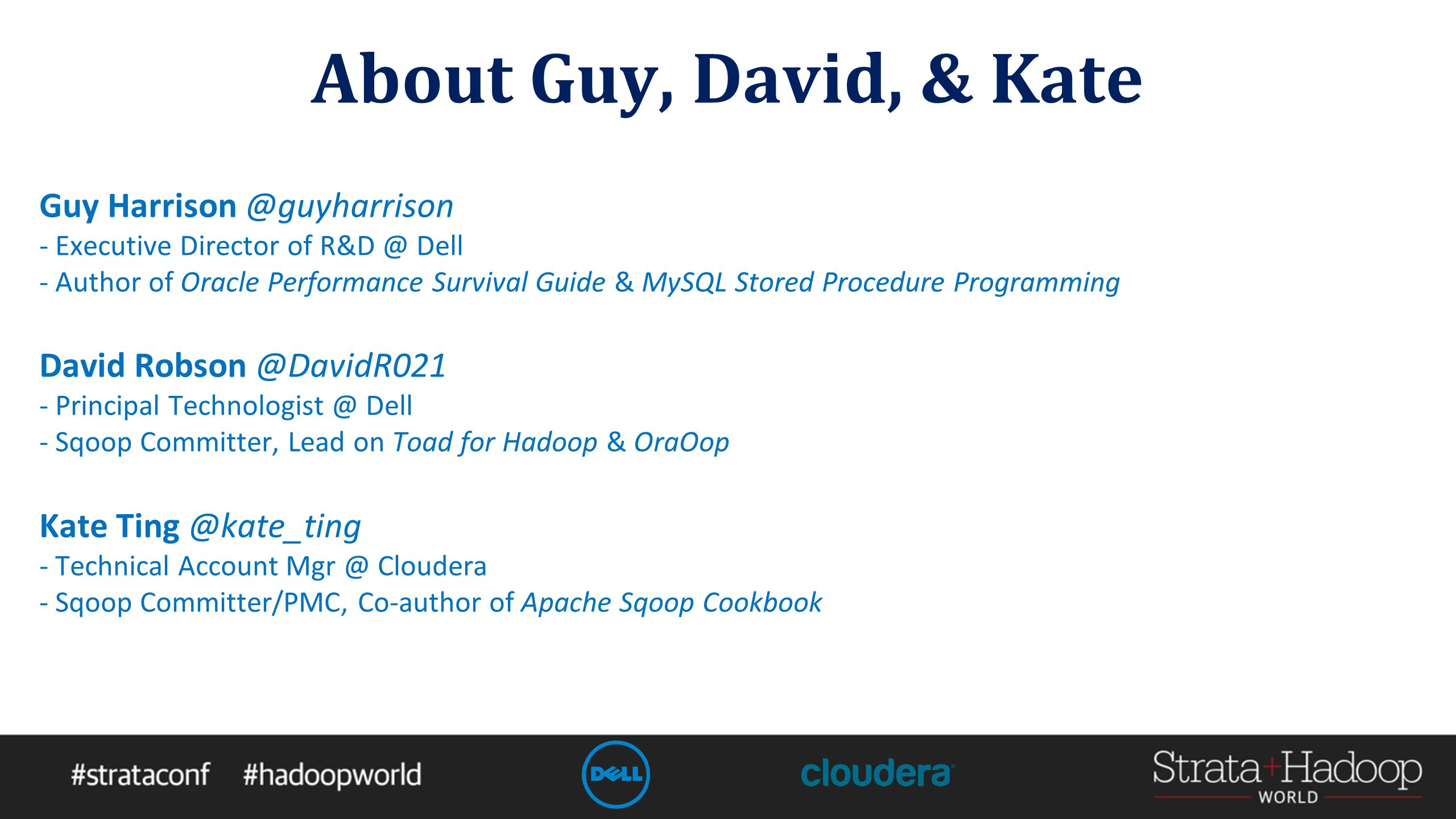 About Guy, David, & Kate Guy Harrison @guyharrison - Executive Director of R&D @ Dell - Author of Oracle Performance Survival Guide & MySQL Stored Procedure Programming David Robson @DavidR021 - Principal Technologist @ Dell - Sqoop Committer, Lead on Toad for Hadoop & OraOop Kate Ting @kate_ting - Technical Account Mgr @ Cloudera - Sqoop Committer/PMC, Co-author of Apache Sqoop Cookbook