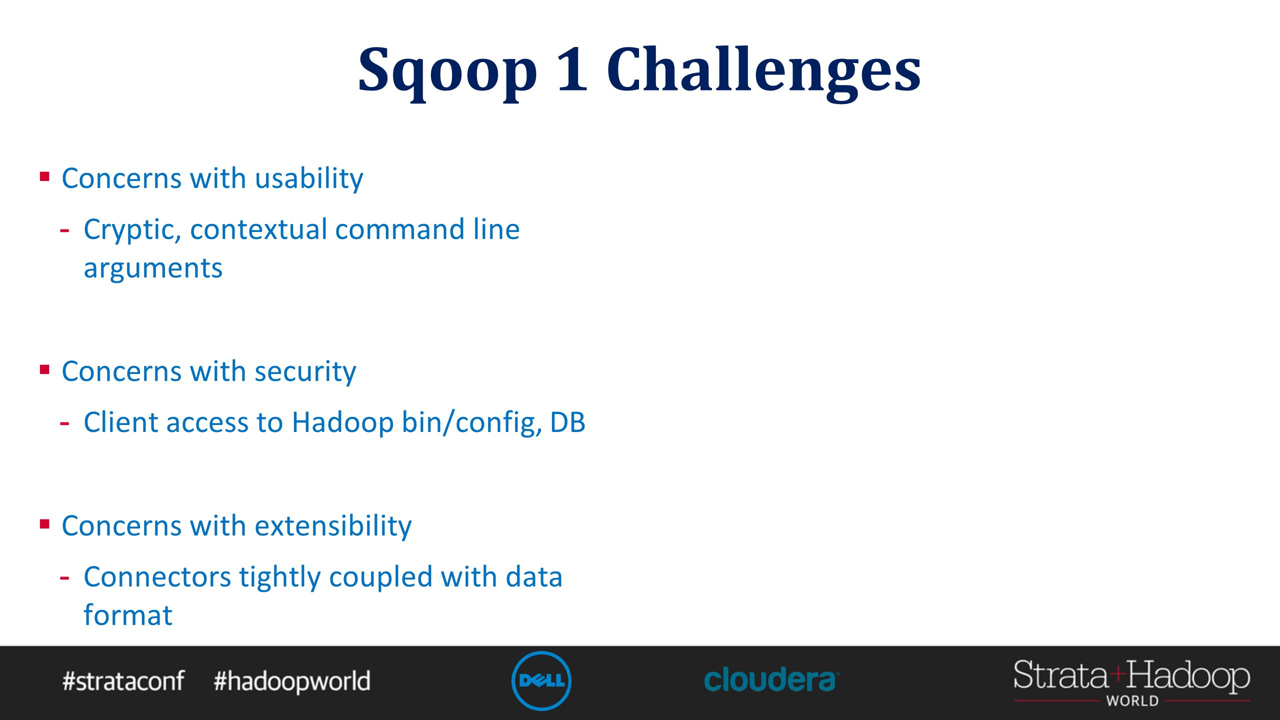 Sqoop 1 Challenges  Concerns with usability - Cryptic, contextual command line arguments  Concerns with security - Client access to Hadoop bin/config, DB  Concerns with extensibility - Connectors tightly coupled with data format