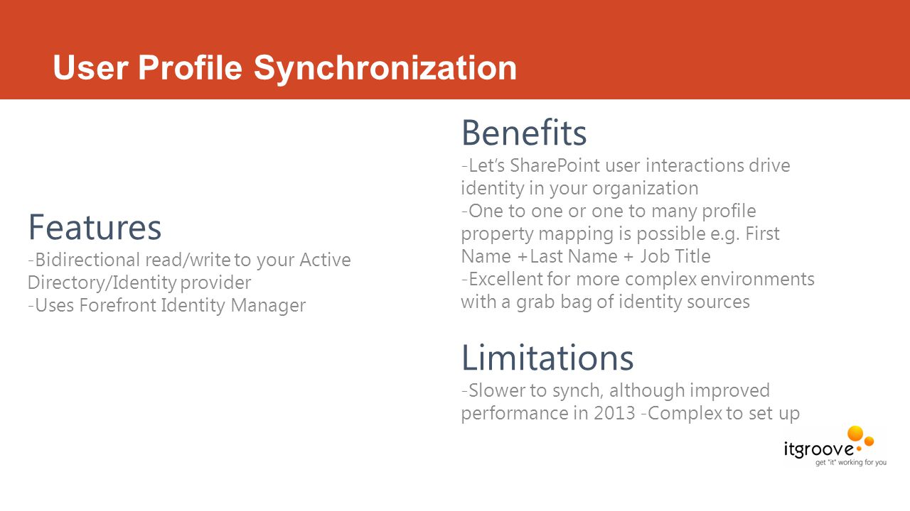 User Profile Synchronization Features -Bidirectional read/write to your Active Directory/Identity provider -Uses Forefront Identity Manager Benefits -Let's SharePoint user interactions drive identity in your organization -One to one or one to many profile property mapping is possible e.g.