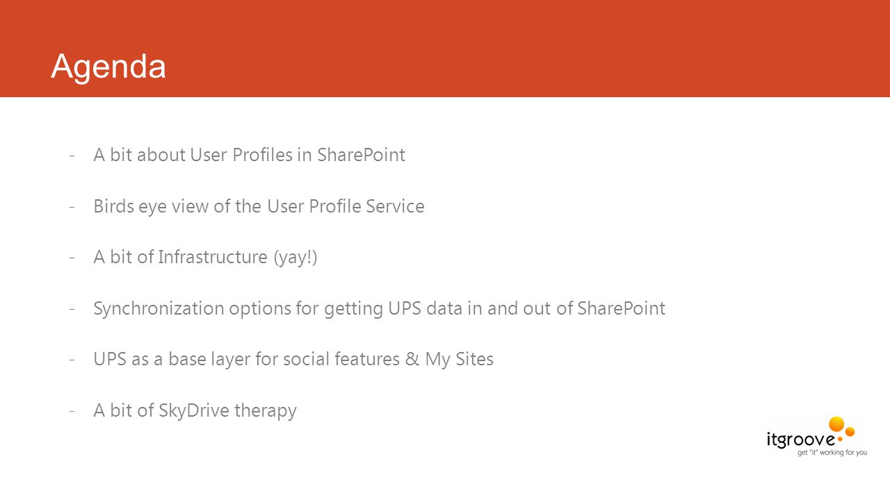 Agenda -A bit about User Profiles in SharePoint -Birds eye view of the User Profile Service -A bit of Infrastructure (yay!) -Synchronization options for getting UPS data in and out of SharePoint -UPS as a base layer for social features & My Sites -A bit of SkyDrive therapy