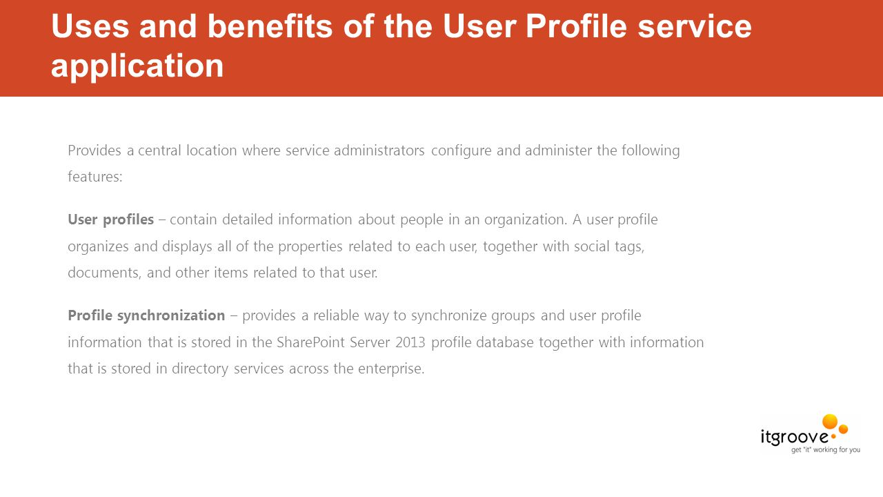 Uses and benefits of the User Profile service application Provides a central location where service administrators configure and administer the following features: User profiles – contain detailed information about people in an organization.